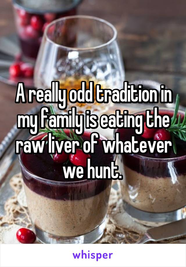 A really odd tradition in my family is eating the raw liver of whatever we hunt.