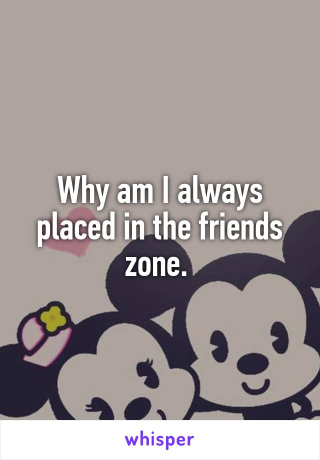 Why am I always placed in the friends zone.
