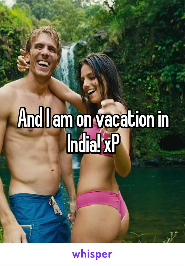 And I am on vacation in India! xP