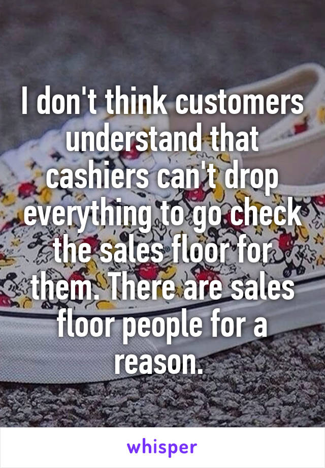 I don't think customers understand that cashiers can't drop everything to go check the sales floor for them. There are sales floor people for a reason.