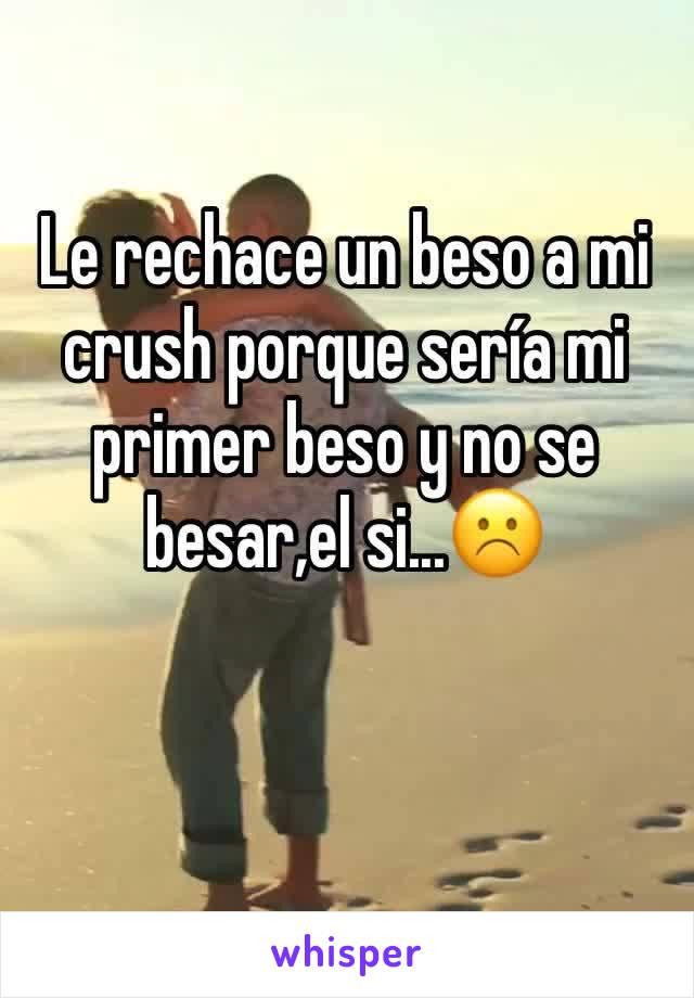 Le rechace un beso a mi crush porque sería mi primer beso y no se besar,el si...☹️