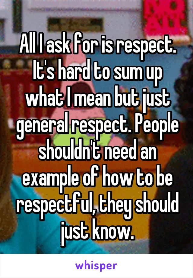 All I ask for is respect. It's hard to sum up what I mean but just general respect. People shouldn't need an example of how to be respectful, they should just know.