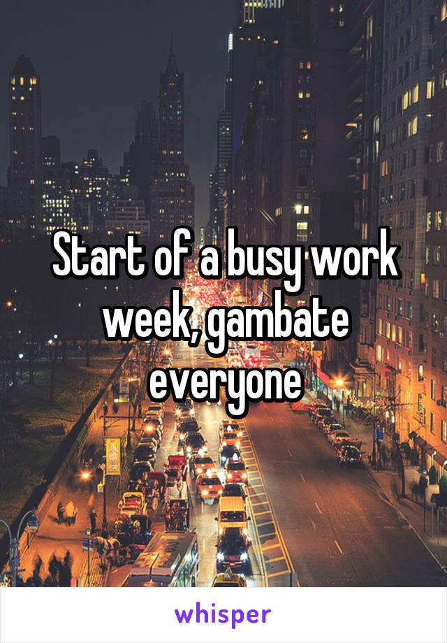 Start of a busy work week, gambate everyone