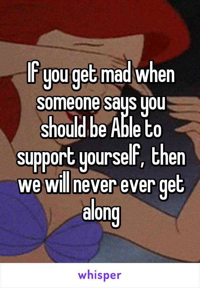 If you get mad when someone says you should be Able to support yourself,  then we will never ever get along
