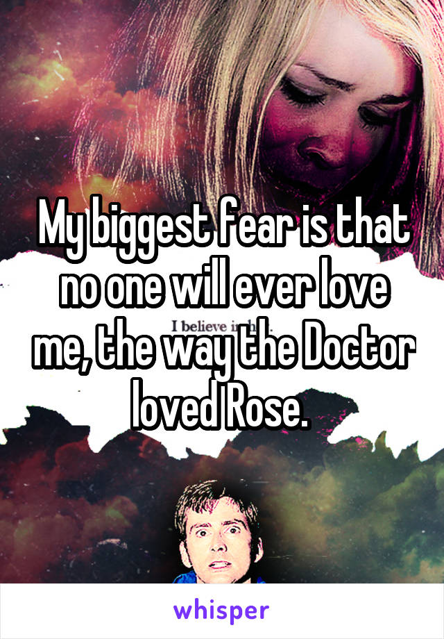 My biggest fear is that no one will ever love me, the way the Doctor loved Rose.