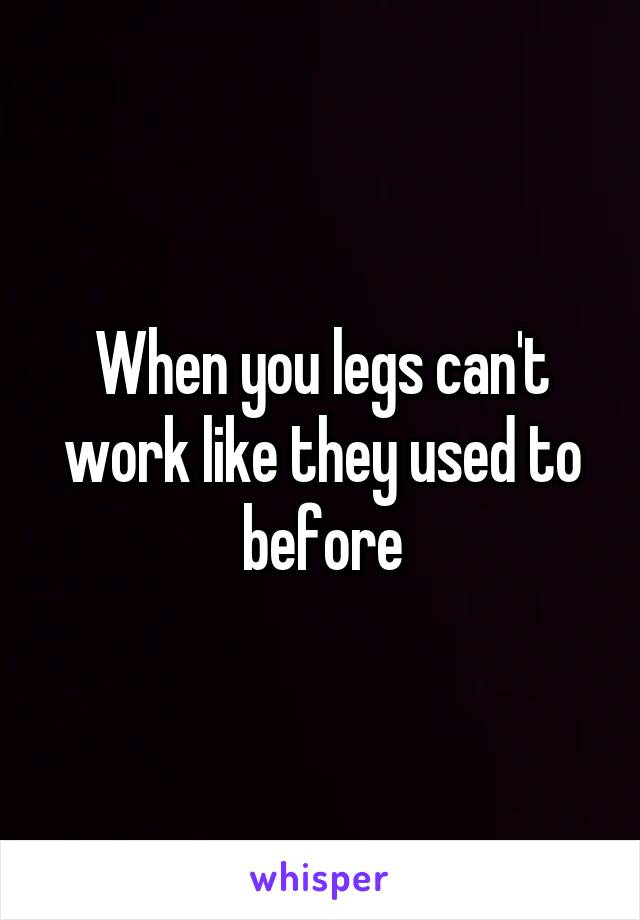 When you legs can't work like they used to before