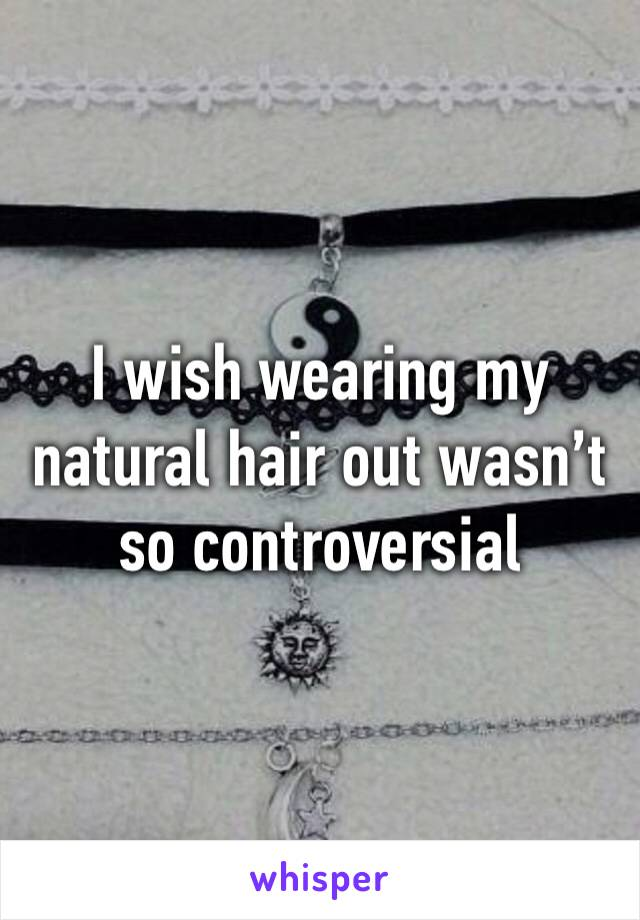 I wish wearing my natural hair out wasn't so controversial