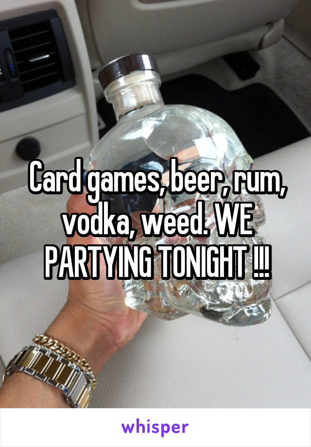 Card games, beer, rum, vodka, weed. WE PARTYING TONIGHT !!!