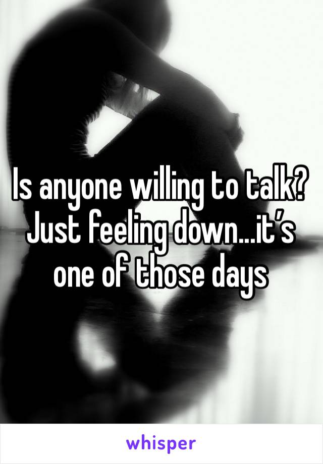 Is anyone willing to talk? Just feeling down...it's one of those days