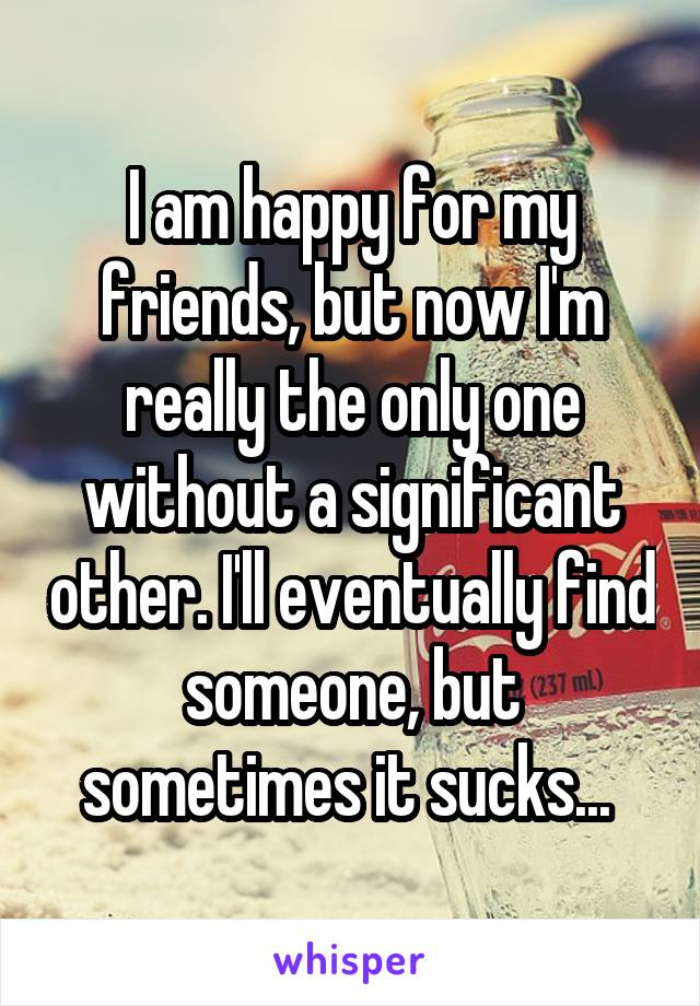 I am happy for my friends, but now I'm really the only one without a significant other. I'll eventually find someone, but sometimes it sucks...