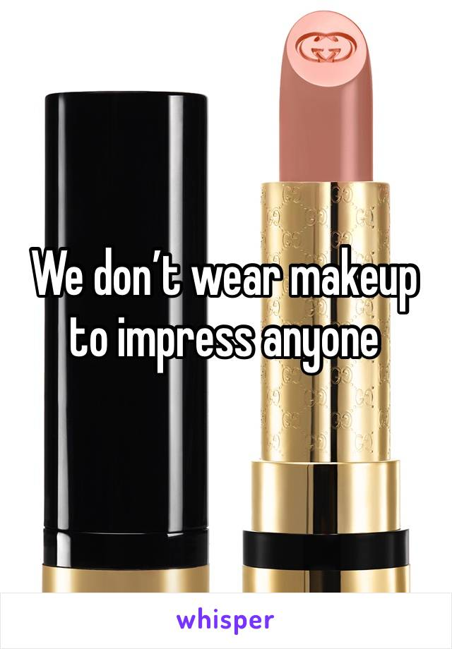 We don't wear makeup to impress anyone