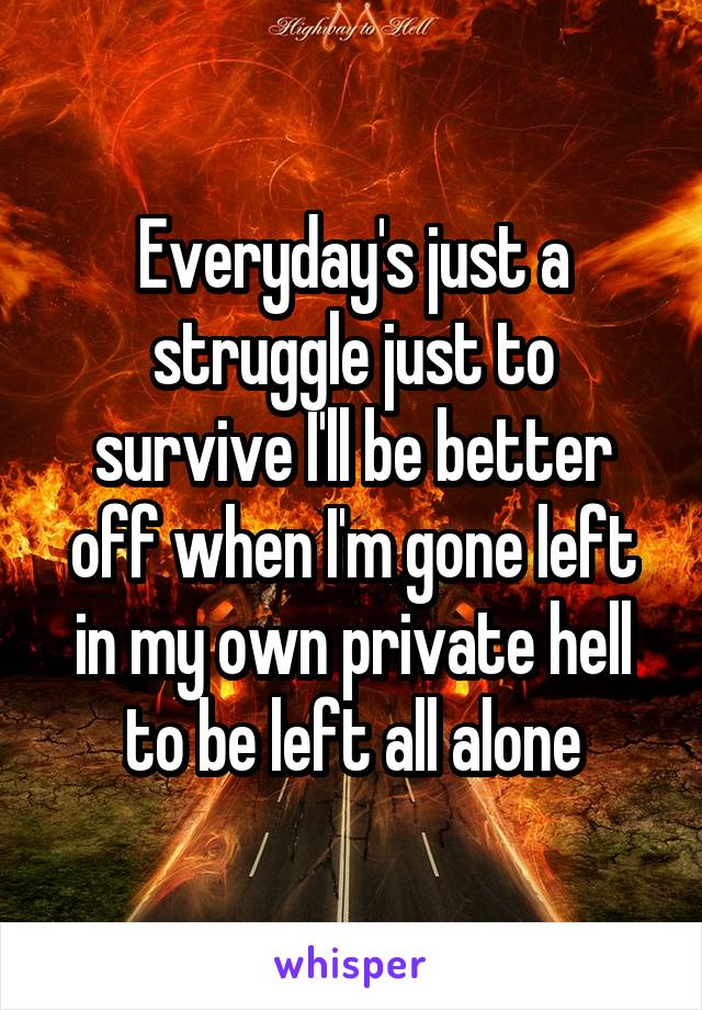 Everyday's just a struggle just to survive I'll be better off when I'm gone left in my own private hell to be left all alone
