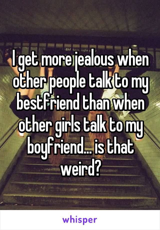 I get more jealous when other people talk to my bestfriend than when other girls talk to my boyfriend... is that weird?