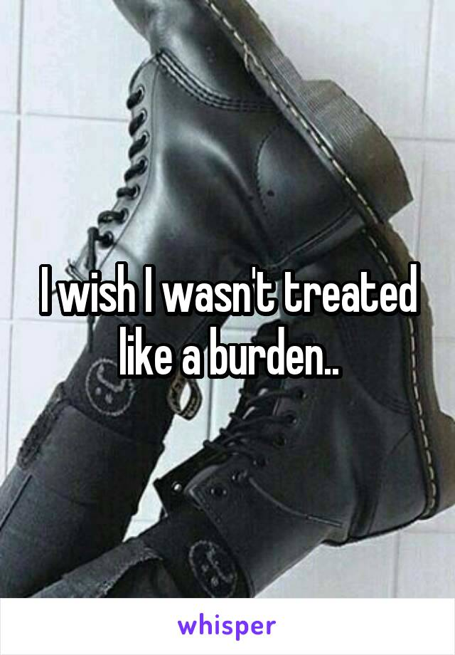 I wish I wasn't treated like a burden..