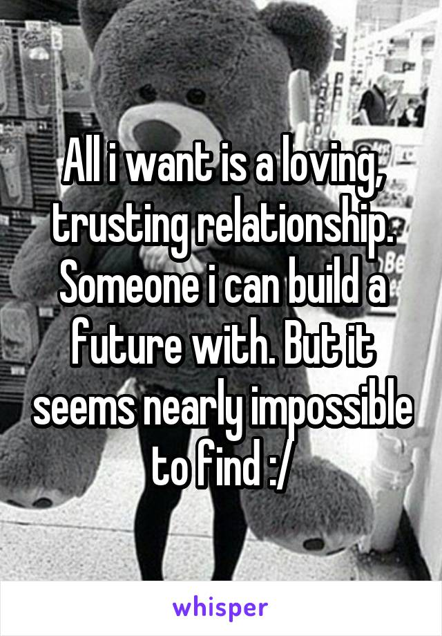 All i want is a loving, trusting relationship. Someone i can build a future with. But it seems nearly impossible to find :/