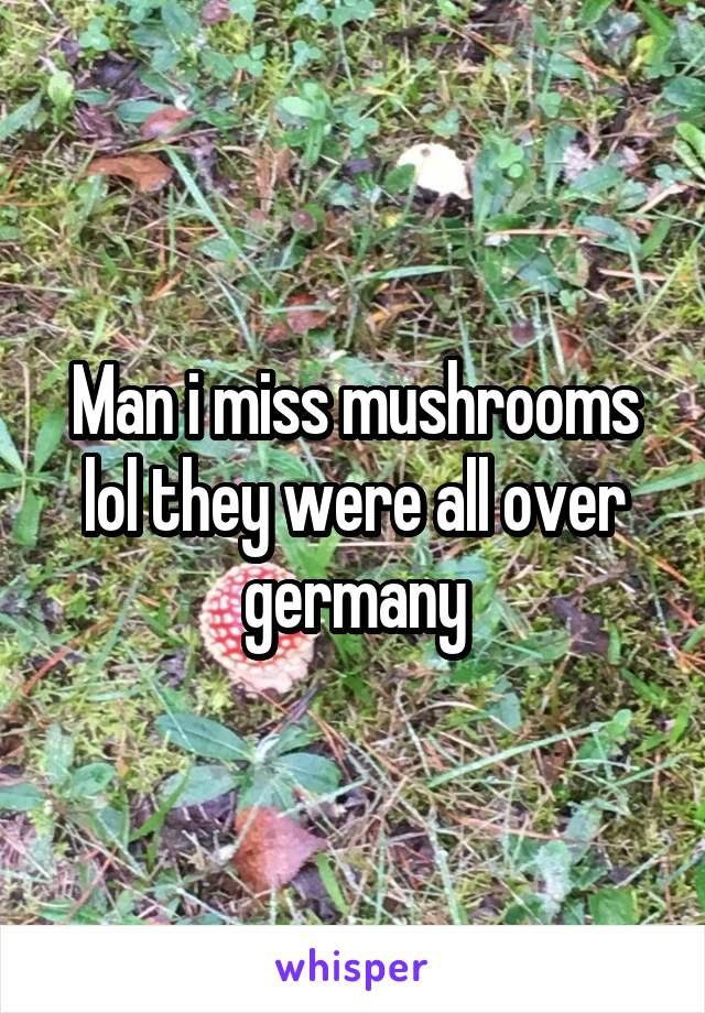 Man i miss mushrooms lol they were all over germany