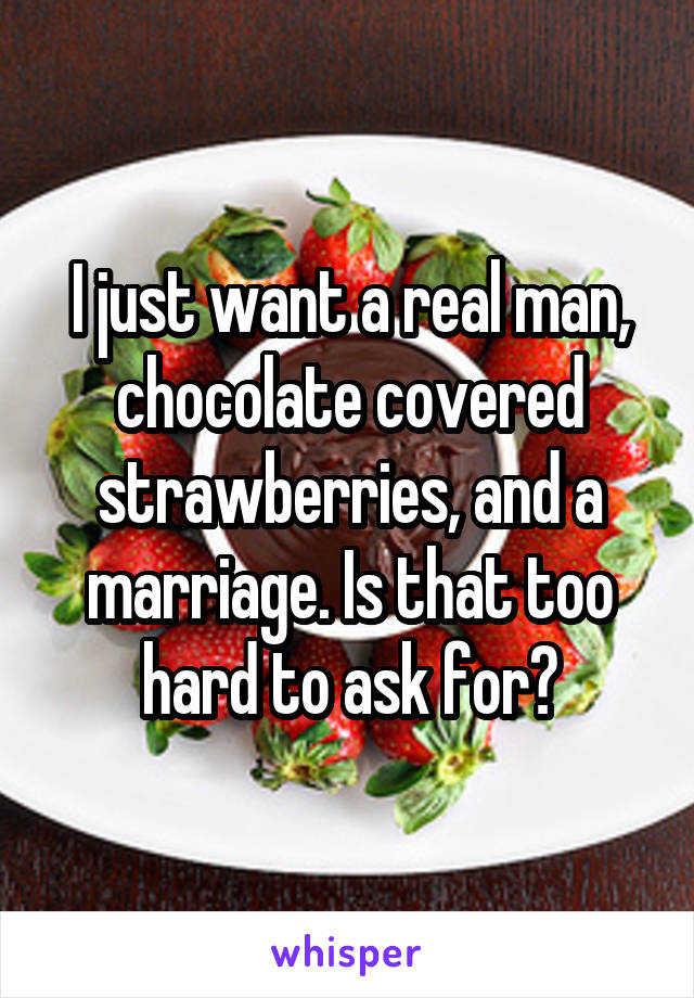 I just want a real man, chocolate covered strawberries, and a marriage. Is that too hard to ask for?
