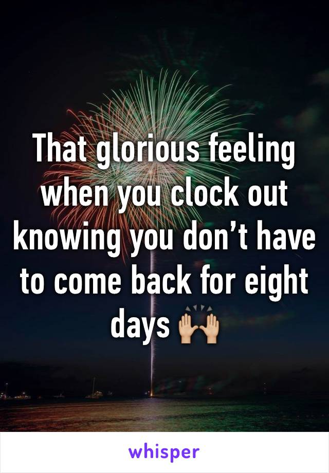 That glorious feeling when you clock out knowing you don't have to come back for eight days 🙌🏼