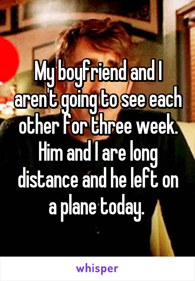 My boyfriend and I aren't going to see each other for three week. Him and I are long distance and he left on a plane today.