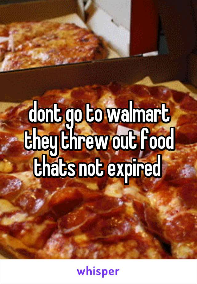 dont go to walmart they threw out food thats not expired