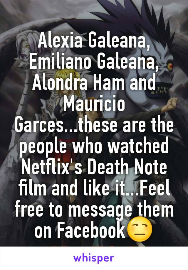 Alexia Galeana, Emiliano Galeana, Alondra Ham and Mauricio Garces...these are the people who watched Netflix's Death Note film and like it...Feel free to message them on Facebook😒