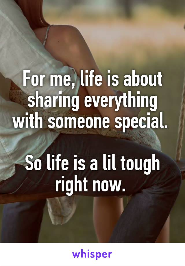 For me, life is about sharing everything with someone special.   So life is a lil tough right now.