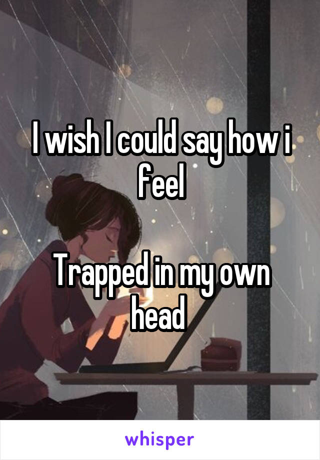 I wish I could say how i feel  Trapped in my own head