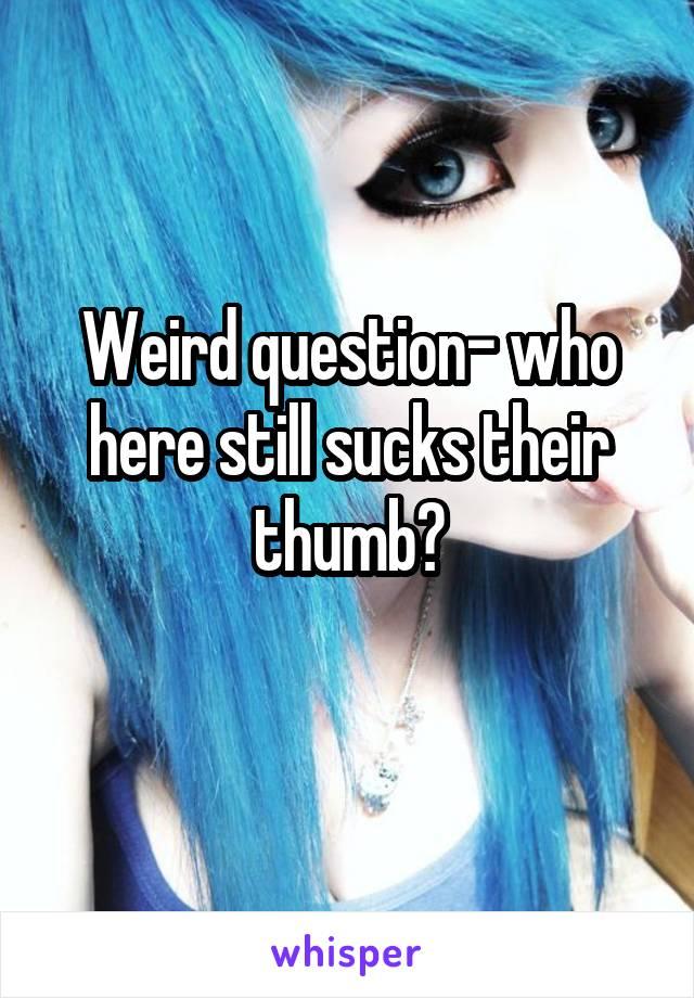 Weird question- who here still sucks their thumb?