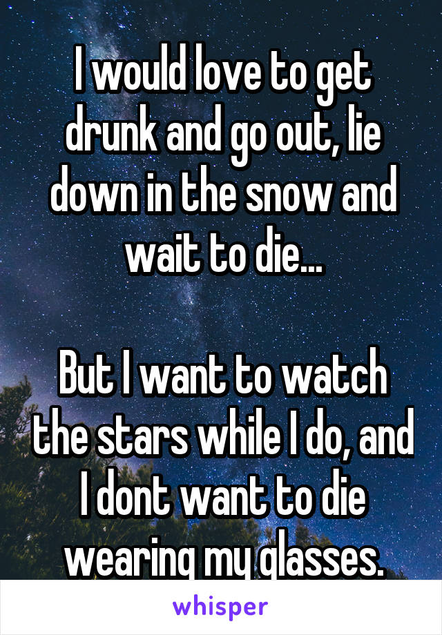 I would love to get drunk and go out, lie down in the snow and wait to die...  But I want to watch the stars while I do, and I dont want to die wearing my glasses.