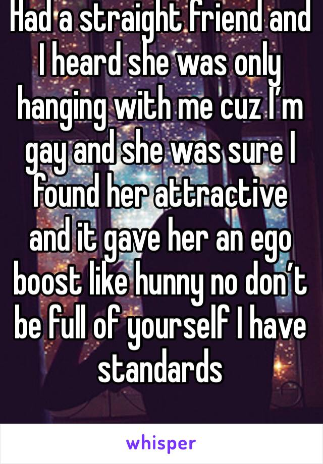 Had a straight friend and I heard she was only hanging with me cuz I'm gay and she was sure I found her attractive and it gave her an ego boost like hunny no don't be full of yourself I have standards