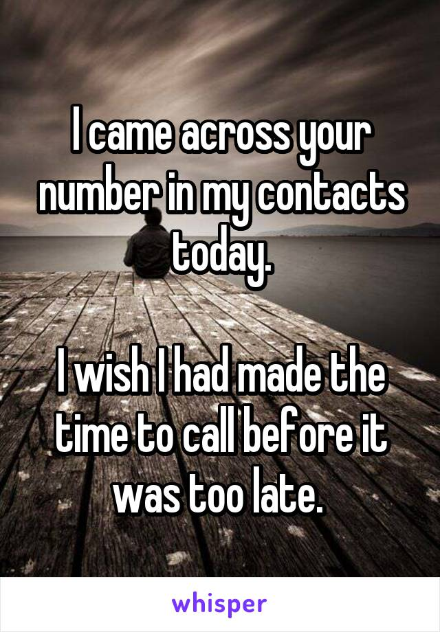 I came across your number in my contacts today.  I wish I had made the time to call before it was too late.