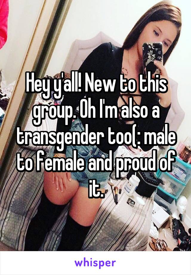 Hey y'all! New to this group. Oh I'm also a transgender too(: male to female and proud of it.