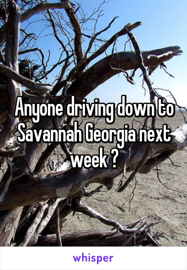 Anyone driving down to Savannah Georgia next week ?