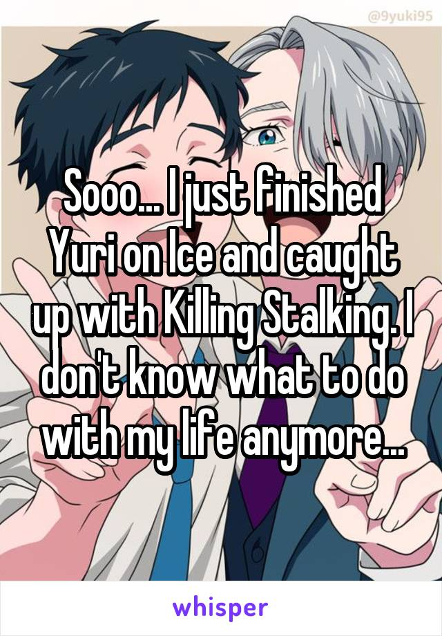Sooo... I just finished Yuri on Ice and caught up with Killing Stalking. I don't know what to do with my life anymore...