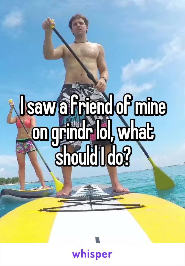 I saw a friend of mine on grindr lol, what should I do?