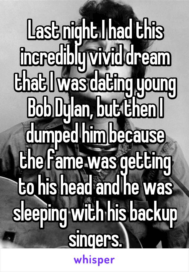 Last night I had this incredibly vivid dream that I was dating young Bob Dylan, but then I dumped him because the fame was getting to his head and he was sleeping with his backup singers.