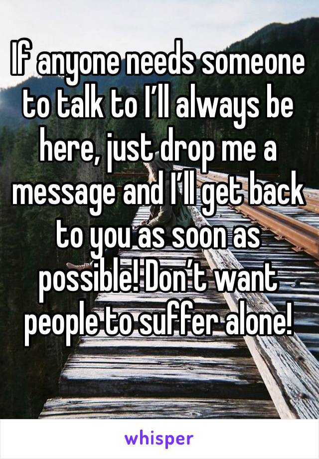 If anyone needs someone to talk to I'll always be here, just drop me a message and I'll get back to you as soon as possible! Don't want people to suffer alone!