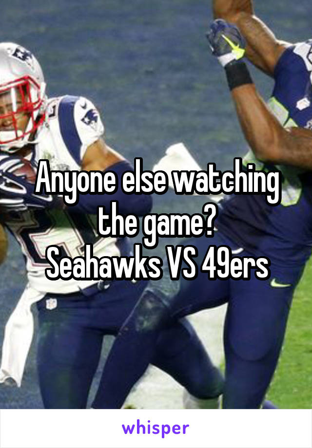Anyone else watching the game? Seahawks VS 49ers