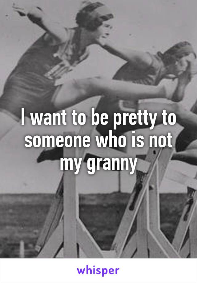 I want to be pretty to someone who is not my granny