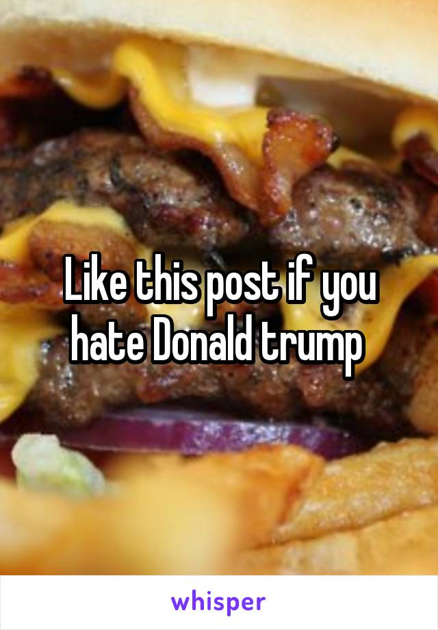 Like this post if you hate Donald trump
