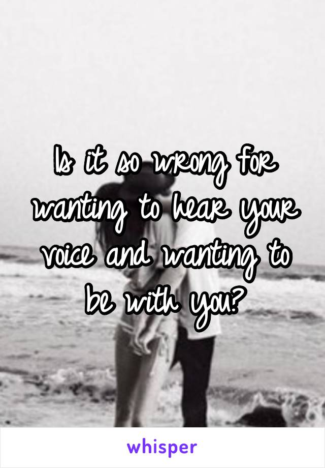 Is it so wrong for wanting to hear your voice and wanting to be with you?