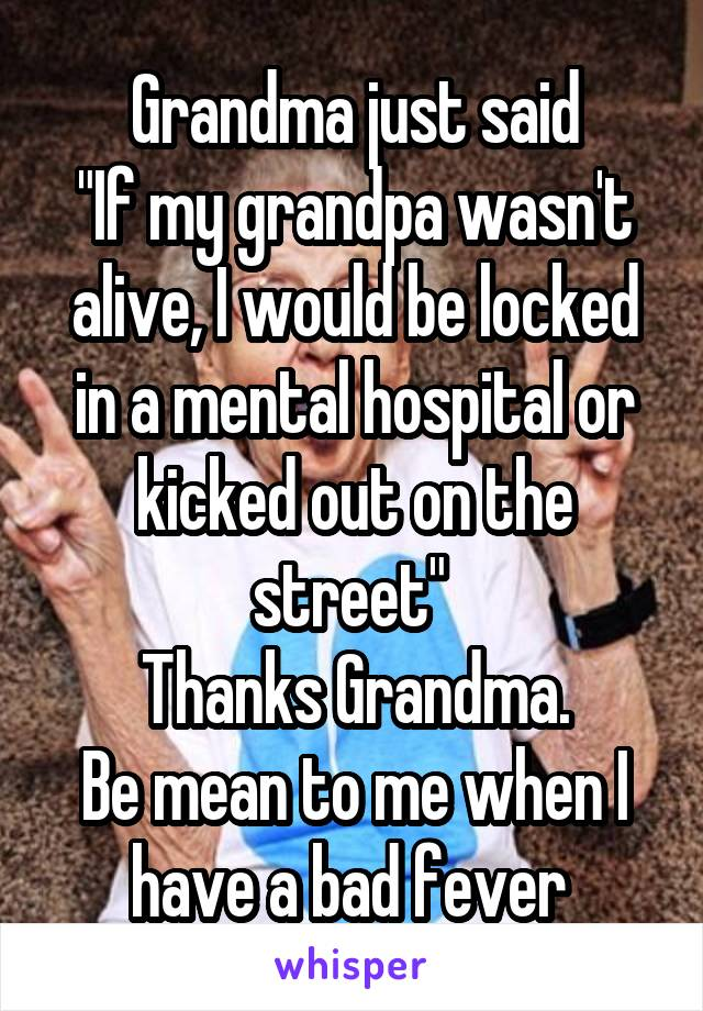 "Grandma just said ""If my grandpa wasn't alive, I would be locked in a mental hospital or kicked out on the street""  Thanks Grandma. Be mean to me when I have a bad fever"