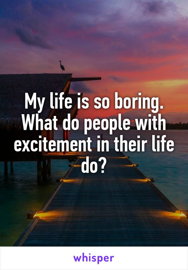 My life is so boring. What do people with excitement in their life do?