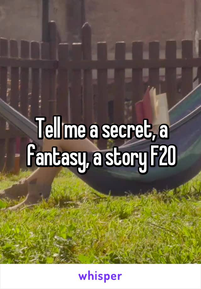 Tell me a secret, a fantasy, a story F20