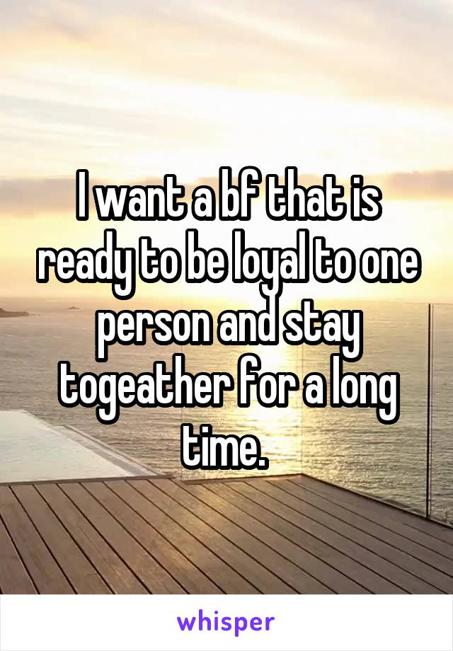 I want a bf that is ready to be loyal to one person and stay togeather for a long time.