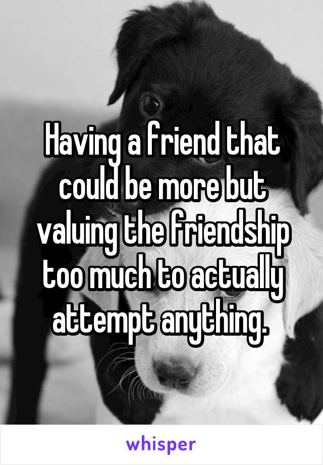 Having a friend that could be more but valuing the friendship too much to actually attempt anything.
