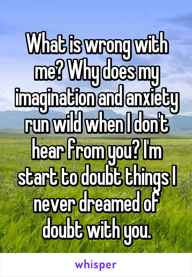 What is wrong with me? Why does my imagination and anxiety run wild when I don't hear from you? I'm start to doubt things I never dreamed of doubt with you.