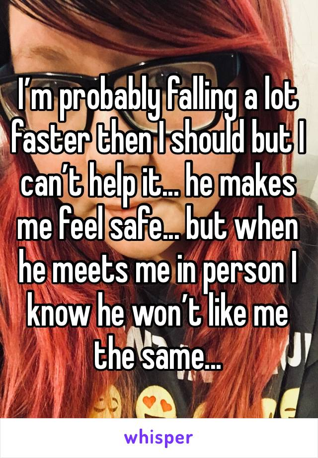 I'm probably falling a lot faster then I should but I can't help it... he makes me feel safe... but when he meets me in person I know he won't like me the same...
