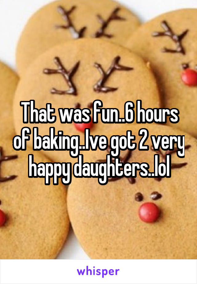 That was fun..6 hours of baking..Ive got 2 very happy daughters..lol