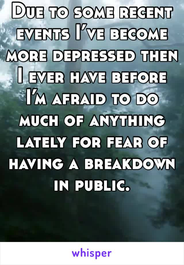 Due to some recent events I've become more depressed then I ever have before I'm afraid to do much of anything lately for fear of having a breakdown in public.
